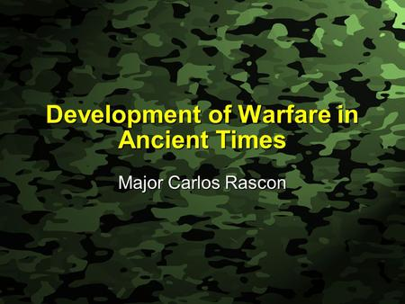 Slide 1 Development of Warfare in Ancient Times Major Carlos Rascon.