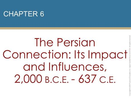 CHAPTER 6 The Persian Connection: Its Impact and Influences, 2,000 B.C.E. - 637 C.E. Copyright © 2009 Pearson Education, Inc. Upper Saddle River, NJ 07458.