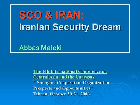 SCO & IRAN: Iranian Security Dream SCO & IRAN: Iranian Security Dream Abbas Maleki The 14h International Conference on Central Asia and the Caucasus The.