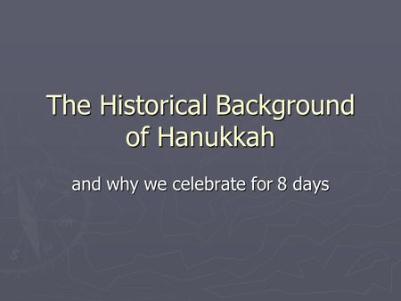 The Historical Background of Hanukkah and why we celebrate for 8 days.