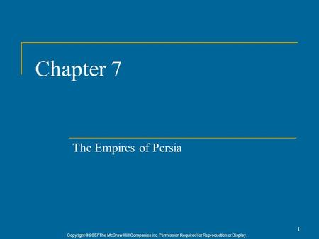 Copyright © 2007 The McGraw-Hill Companies Inc. Permission Required for Reproduction or Display. 1 Chapter 7 The Empires of Persia.