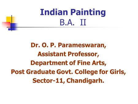 Indian Painting B.A. II Dr. O. P. Parameswaran, Assistant Professor, Department of Fine Arts, Post Graduate Govt. College for Girls, Sector-11, Chandigarh.