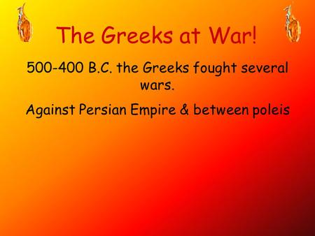 The Greeks at War! B.C. the Greeks fought several wars.