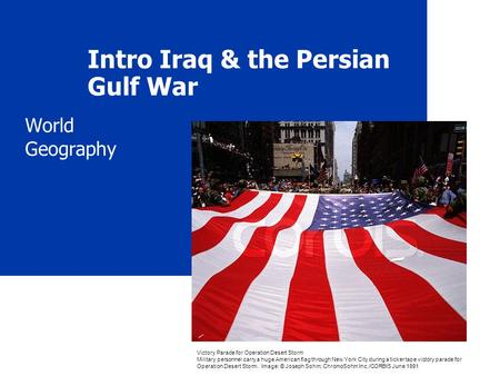 Intro Iraq & the Persian Gulf War World Geography Victory Parade for Operation Desert Storm Military personnel carry a huge American flag through New York.