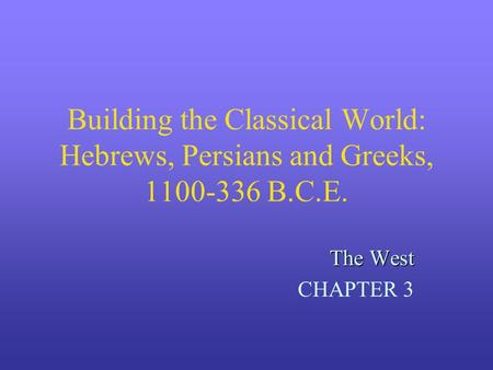 Building the Classical World: Hebrews, Persians and Greeks, 1100-336 B.C.E. The West CHAPTER 3.
