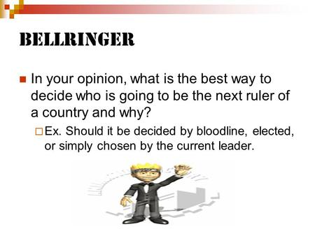 Bellringer In your opinion, what is the best way to decide who is going to be the next ruler of a country and why? Ex. Should it be decided by bloodline,