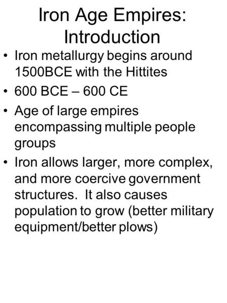 Iron Age Empires: Introduction Iron metallurgy begins around 1500BCE with the Hittites 600 BCE – 600 CE Age of large empires encompassing multiple people.
