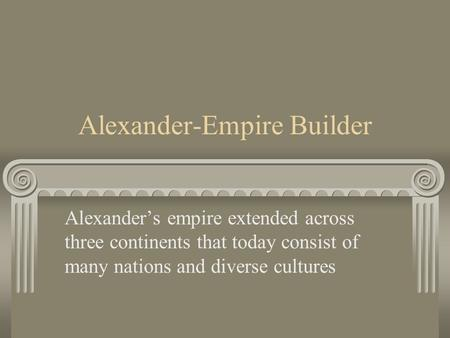 Alexander-Empire Builder Alexander's empire extended across three continents that today consist of many nations and diverse cultures.