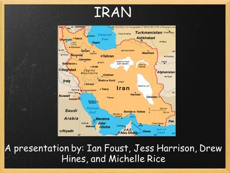 IRAN A presentation by: Ian Foust, Jess Harrison, Drew Hines, and Michelle Rice.