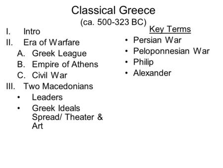 Classical Greece (ca. 500-323 BC) I.Intro II.Era of Warfare A.Greek League B.Empire of Athens C.Civil War III.Two Macedonians Leaders Greek Ideals Spread/