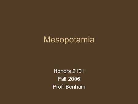 "Mesopotamia Honors 2101 Fall 2006 Prof. Benham. Mesopotamia ""between the rivers"" Tigris and Euphrates Region –Modern day Iraq –Region, not a people But,"