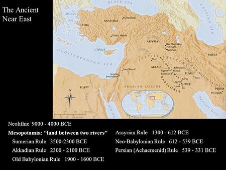 "The Ancient Near East Neolithic 9000 - 4000 BCE Mesopotamia: ""land between two rivers"" Sumerian Rule 3500-2300 BCE Akkadian Rule 2300 - 2100 BCE Old Babylonian."