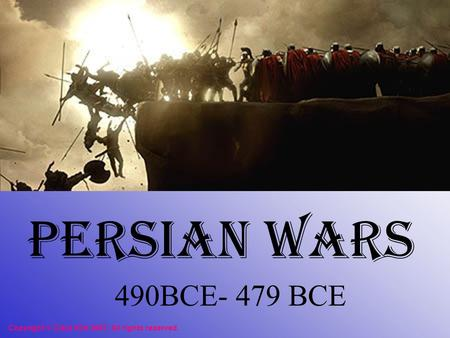 Persian Wars 490BCE- 479 BCE Copyright © Clara Kim 2007. All rights reserved.