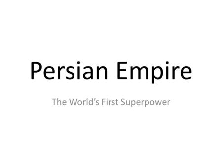 Persian Empire The World's First Superpower. Objectives Students will discover who shaped the growth and organization of the Persian Empire. Students.