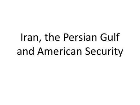 Iran, the Persian Gulf and American Security. WHY DO WE CARE ABOUT IRAN?