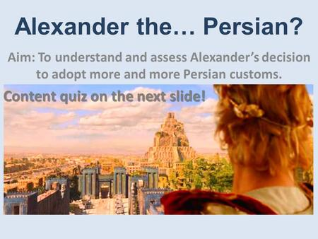 Alexander the… Persian? Aim: To understand and assess Alexander's decision to adopt more and more Persian customs. Content quiz on the next slide!