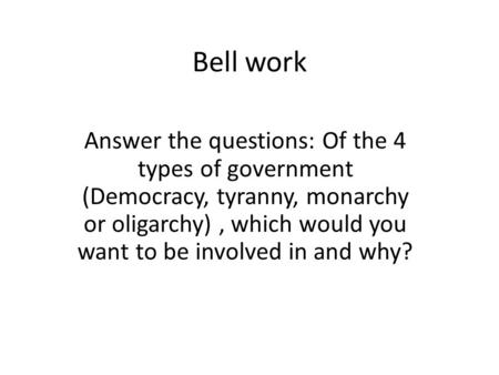 Bell work Answer the questions: Of the 4 types of government (Democracy, tyranny, monarchy or oligarchy), which would you want to be involved in and why?