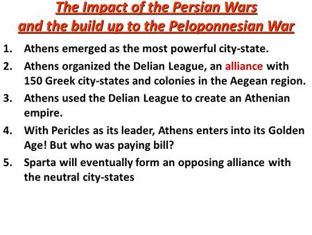 The Impact of the Persian Wars and the build up to the Peloponnesian War 1.Athens emerged as the most powerful city-state. 2.Athens organized the Delian.