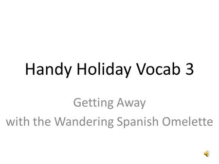 Handy Holiday Vocab 3 Getting Away with the Wandering Spanish Omelette.