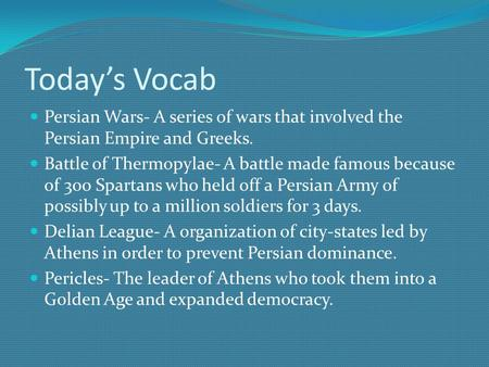 Today's Vocab Persian Wars- A series of wars that involved the Persian Empire and Greeks. Battle of Thermopylae- A battle made famous because of 300 Spartans.