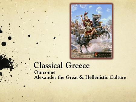 Classical Greece Outcome: Alexander the Great & Hellenistic Culture.