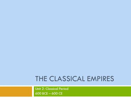 Unit 2: Classical Period 600 BCE – 600 CE