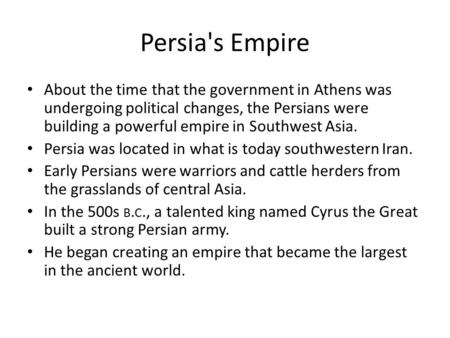 Persia's Empire About the time that the government in Athens was undergoing political changes, the Persians were building a powerful empire in Southwest.