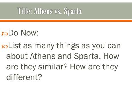  Do Now:  List as many things as you can about Athens and Sparta. How are they similar? How are they different?