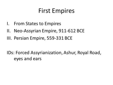First Empires I.From States to Empires II.Neo-Assyrian Empire, 911-612 BCE III.Persian Empire, 559-331 BCE IDs: Forced Assyrianization, Ashur, Royal Road,