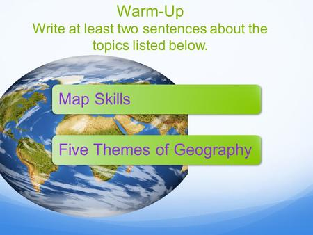 Warm-Up Write at least two sentences about the topics listed below. Map SkillsFive Themes of Geography.