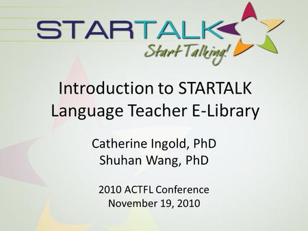 Introduction to STARTALK Language Teacher E-Library Catherine Ingold, PhD Shuhan Wang, PhD 2010 ACTFL Conference November 19, 2010.