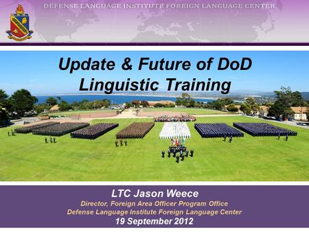 Update & Future of DoD Linguistic Training LTC Jason Weece Director, Foreign Area Officer Program Office Defense Language Institute Foreign Language Center.