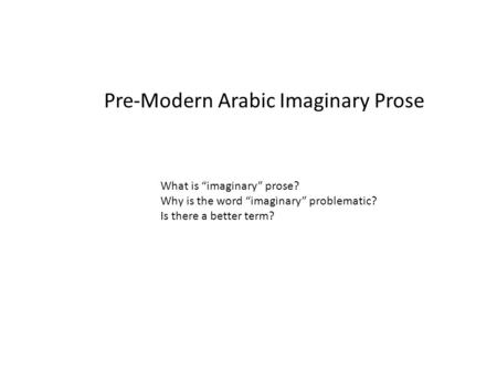 "Pre-Modern Arabic Imaginary Prose What is ""imaginary"" prose? Why is the word ""imaginary"" problematic? Is there a better term?"