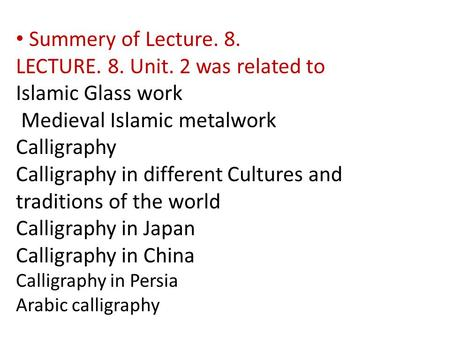 Summery of Lecture. 8. LECTURE. 8. Unit. 2 was related to Islamic Glass work Medieval Islamic metalwork Calligraphy Calligraphy in different Cultures and.