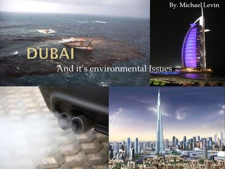 And it's environmental Issues By. Michael Levin.  Dubai- Big city in United Arab Emirates, Middle east  Dubai has billions of dollars from oil production.