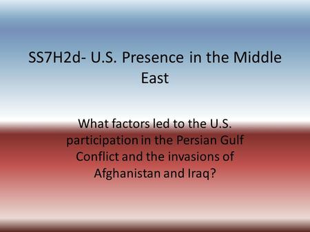 SS7H2d- U.S. Presence in the Middle East What factors led to the U.S. participation in the Persian Gulf Conflict and the invasions of Afghanistan and Iraq?