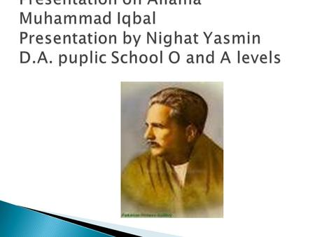  Allama Iqbal, great poet-philosopher and active political leader, was born at Sialkot, Punjab, in 1877. He descended from a family of Kashmiri Brahmins,