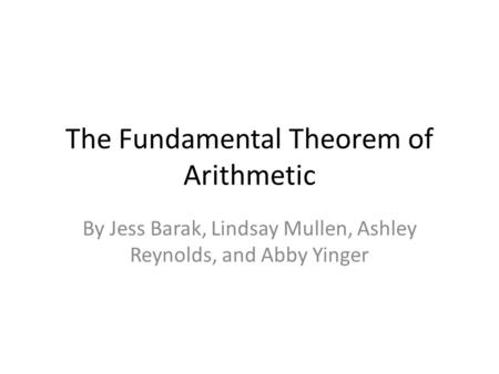 The Fundamental Theorem of Arithmetic By Jess Barak, Lindsay Mullen, Ashley Reynolds, and Abby Yinger.