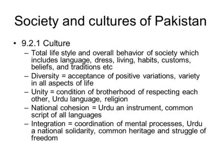 Society and cultures of Pakistan 9.2.1 Culture –Total life style and overall behavior of society which includes language, dress, living, habits, customs,