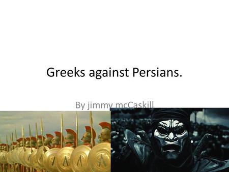Greeks against Persians. By jimmy mcCaskill Who ; Greeks & Persians.