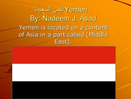 اليمن السعيدةYemen By: Nadeem J. Asad Yemen is located on a content of Asia in a part called (Middle East).
