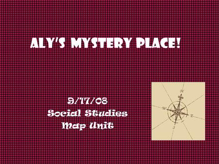 ALY's Mystery Place! 9/17/08 Social Studies Map Unit.