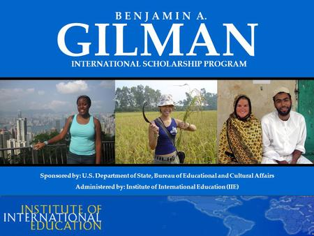 INTERNATIONAL SCHOLARSHIP PROGRAM GILMAN B E N J A M I N A. Sponsored by: U.S. Department of State, Bureau of Educational and Cultural Affairs Administered.