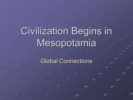 Civilization Begins in Mesopotamia Global Connections.