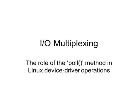 I/O Multiplexing The role of the 'poll()' method in Linux device-driver operations.