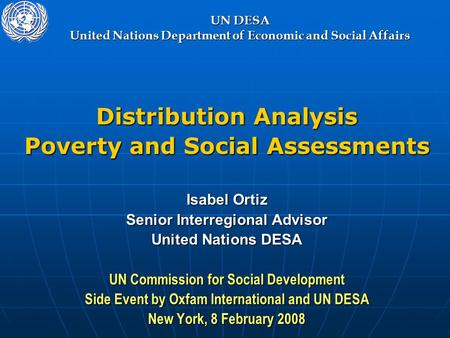 UN DESA United Nations Department of Economic and Social Affairs Distribution Analysis Poverty and Social Assessments Isabel Ortiz Senior Interregional.