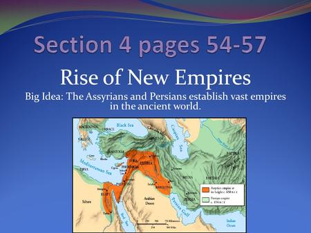 Rise of New Empires Big Idea: The Assyrians and Persians establish vast empires in the ancient world.