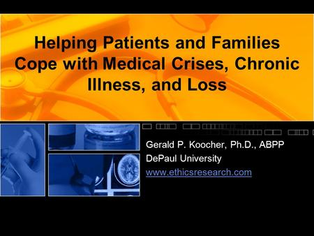 Helping Patients and Families Cope with Medical Crises, Chronic Illness, and Loss Gerald P. Koocher, Ph.D., ABPP DePaul University www.ethicsresearch.com.