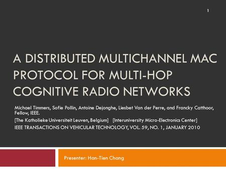 A DISTRIBUTED MULTICHANNEL MAC PROTOCOL FOR MULTI-HOP COGNITIVE RADIO NETWORKS Michael Timmers, Sofie Pollin, Antoine Dejonghe, Liesbet Van der Perre,