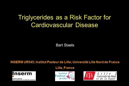 Bart Staels INSERM UR545; Institut Pasteur de Lille; Université Lille Nord de France Lille, France Triglycerides as a Risk Factor for Cardiovascular Disease.